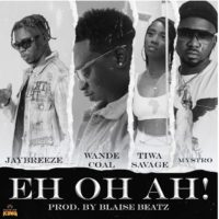 Mp3: JayBreeze Ft. Wande Coal x Tiwa Savage x Mystro – Eh Oh Ah